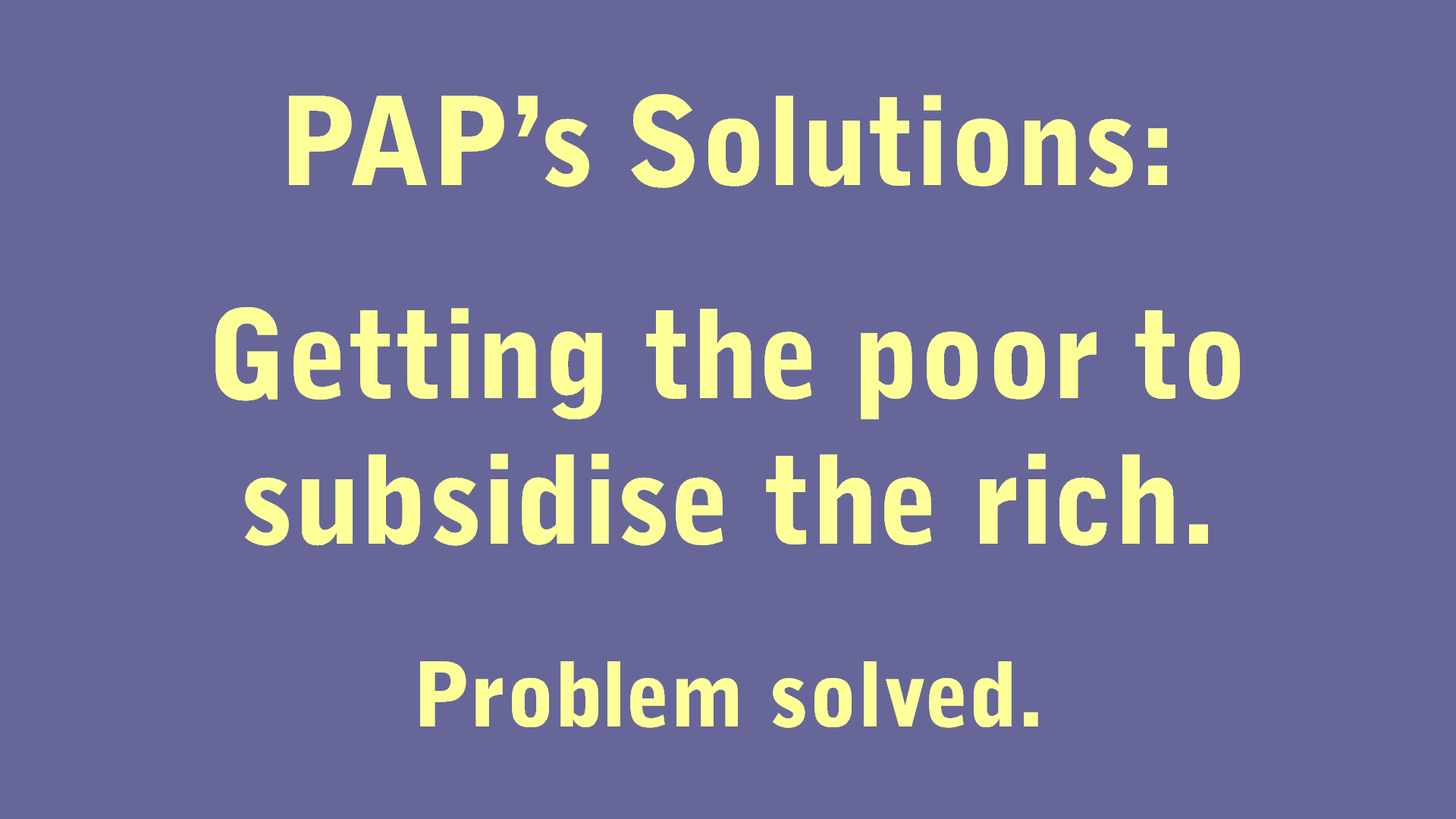 PAP's Solutions Getting the poor to subsidise the rich